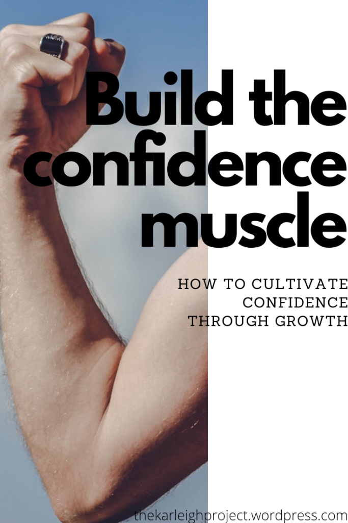 Build the confidence muscle. Cultivate confidence through growth